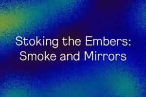 Stoking the Embers: Smoke and Mirrors